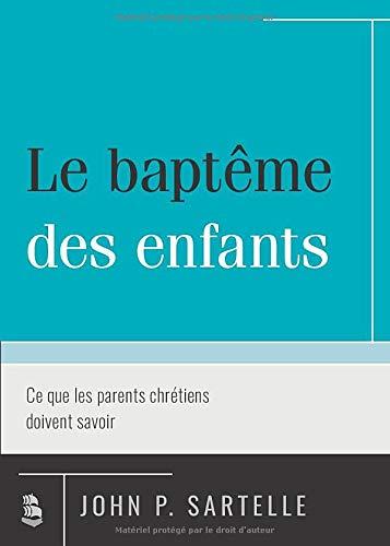Le baptême des enfants (Infant Baptism: What Christian Parents Should Know): Ce que les parents chrétiens doivent savoir