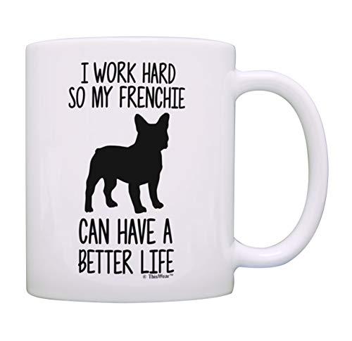 French Bulldog Mug I Work Hard So My Frenchie Can Have A Better Life Bulldog Gifts Dog Mug Cup White