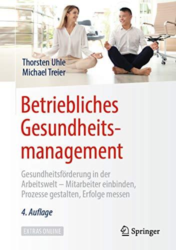 Betriebliches Gesundheitsmanagement: Gesundheitsförderung in der Arbeitswelt - Mitarbeiter einbinden, Prozesse gestalten, Erfolge messen