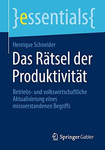 Das Rätsel der Produktivität: Betriebs- und volkswirtschaftliche Aktualisierung eines missverstandenen Begriffs (essentials)