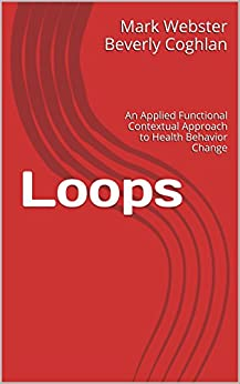 Loops: An Applied Functional Contextual Approach to Health Behavior Change (Applied Functional Contextualism Book 1) by [Beverly Coghlan, Mark Webster]