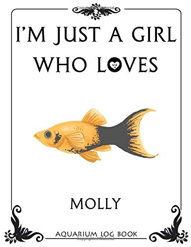 I'm Just a Girl Who Loves Molly Aquarium Log Book: Fish Tank Journal, Aquarium Maintenance Notebook, Freshwater Fish Care