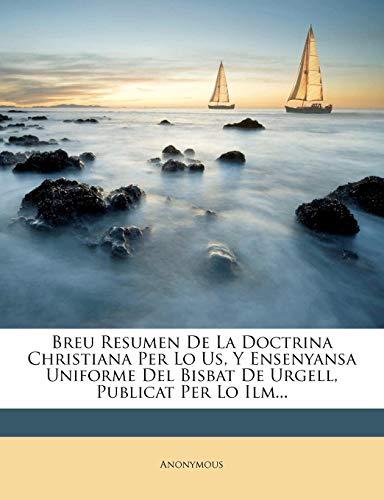 Breu Resumen De La Doctrina Christiana Per Lo Us, Y Ensenyansa Uniforme Del Bisbat De Urgell, Publicat Per Lo Ilm... (Catalan Edition)