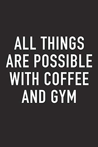 All Things Are Possible With Coffee and Gym: A 6x9 Inch Matte Softcover Journal Notebook With 120 Blank Lined Pages And A Funny Caffeine Loving Cover Slogan