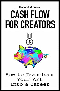 Cash Flow for Creators: How to Transform your Art into a Career by [Michael W Lucas]