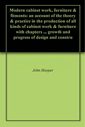 Modern cabinet work, furniture & fitments: an account of the theory & practice in the production of all kinds of cabinet work & furniture with chapters ... growth and progress of design and constru