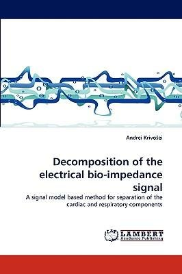 By Krivo?ei, Andrei Decomposition of the electrical bio-impedance signal: A signal model based method for separation of the cardiac and respiratory components Paperback - June 2010