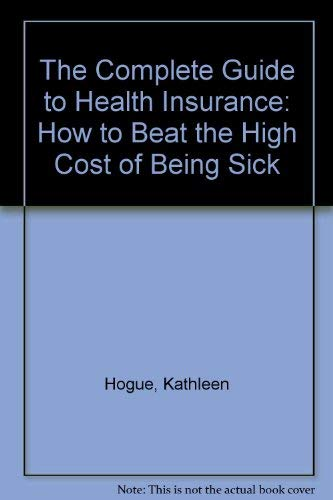 The Complete Guide to Health Insurance: How to Beat the High Cost of Being Sick