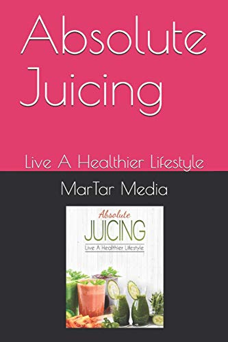 Absolute Juicing: Live A Healthier Lifestyle