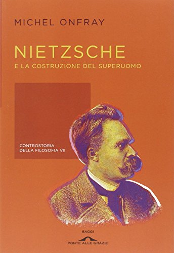 Nietzsche e la costruzione del superuomo. Controstoria della filosofia (Vol. 7)