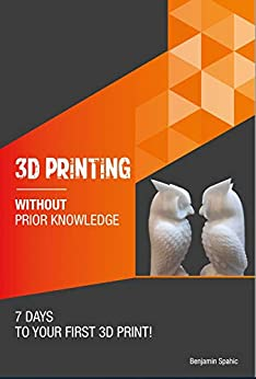 3D printing without prior knowledge : 7 days to your first 3D print (Become an Engineer Without Prior Knowledge) by [Benjamin Spahic]