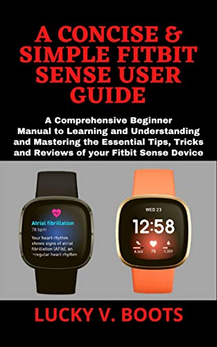 A CONCISE & SIMPLE FITBIT SENSE USER GUIDE: A Comprehensive Beginner Manual to Learning and Understanding and Mastering the Essential Tips, Tricks and ... your Fitbit Sense Device (English Edition)