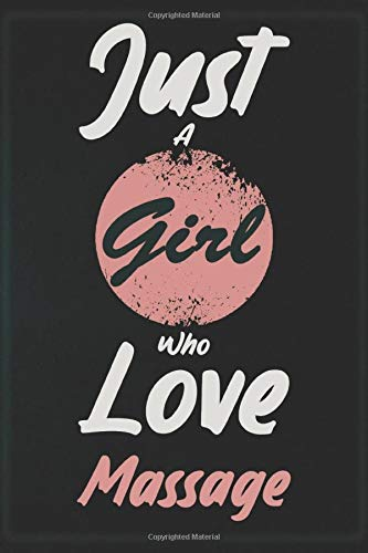 I Just A Girl Who Love Massage: Notebook Gift for Massage Lovers: Women, Men, Boss, Coworkers, Colleagues, Students, Friends - 120 Pages 6x9 Inch ... White Blank Lined, Soft Cover, Matte Finish.