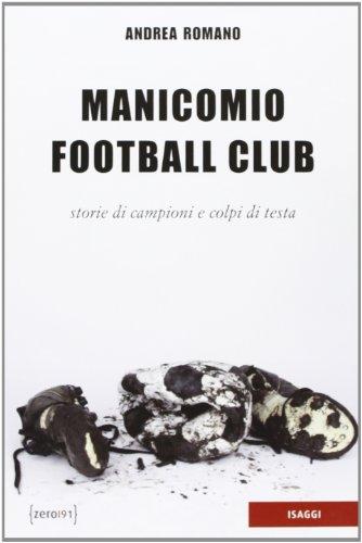 Manicomio football club. Storie di campioni e colpi di testa