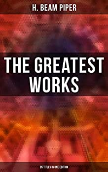 The Greatest Works of H Beam Piper - 35 Titles in One Edition  Dystopian Novels Sci-Fi Books & Supernatural Stories  Terro-Human Future History Little Fuzzy…