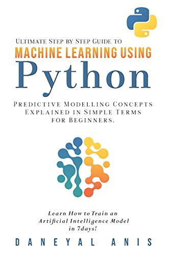 Ultimate Step by Step Guide to Machine Learning Using Python: Predictive modelling concepts explained in simple terms for beginners Cover