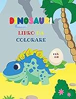 Dinosauri libro da colorare: Fantastico libro da colorare dinosauri per ragazzi e ragazze Incredibili animali preistorici giurassici Il mio primo libro da colorare Dino