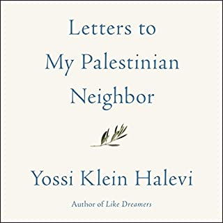 Letters to My Palestinian Neighbor                   By:                                                                                                                                 Yossi Klein Halevi                               Narrated by:                                                                                                                                 Yossi Klein Halevi                      Length: 6 hrs and 19 mins     1 rating     Overall 5.0