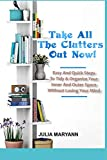 TAKE ALL THE CLUTTERS OUT NOW!: Easy And Quick Steps To Tidy & Organize Your Inner And Outer Space Without Losing Your Mind