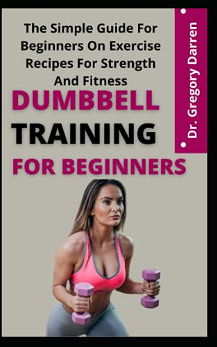 Dumbbell Training For Beginners: The Simple Guide For Beginners On Exercise Recipes For Strength And Fitness