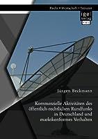 Kommerzielle Aktivitaeten des oeffentlich-rechtlichen Rundfunks in Deutschland und marktkonformes Verhalten