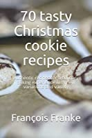 70 tasty Christmas cookie recipes: Authentic recipes for a culinary baking experience with new variations and variety
