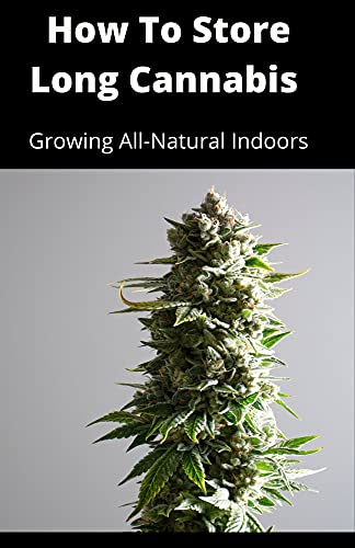 How To Store Long Cannabis : Growing All-Natural Indoors (English Edition)