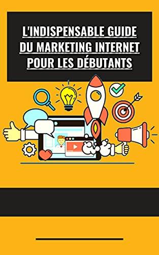 L'indispensable guide du marketing Internet pour les débutants (French Edition)