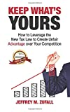 Keep What's Yours: How to Leverage the New Tax Law to Create Unfair Advantage Over Your Competition - Jeffrey M Zufall