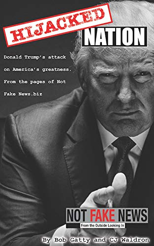 Hijacked Nation: Donald Trump's attack on America's Greatness. From the pages of Not Fake News.biz