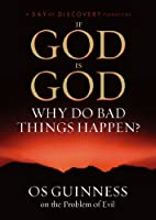 If God Is God Why Do Bad Things Happen? Os Guinness and the Problem of Evil