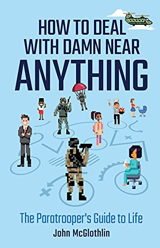 How to Deal with Damn Near Anything: The Paratrooper's Guide to Life