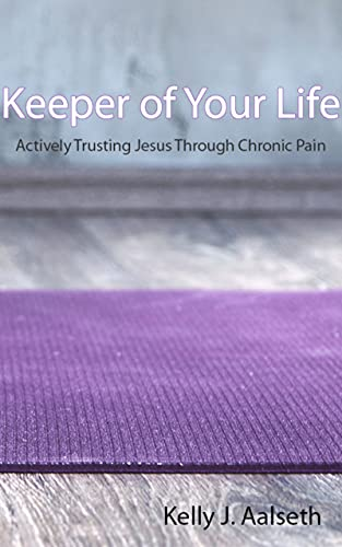 Keeper of Your Life: Actively Trusting Jesus Through Chronic Pain (English Edition)