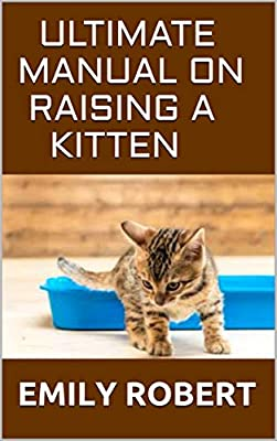 ULTIMATE MANUAL ON RAISING A KITTEN: How to Train Kittens, How to Prevent and Solve Cleanliness Problems, How to Make Changes.