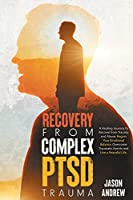 Recovery From Complex PTSD Trauma: A Healing Journey to Recover from Trauma and Abuse. Regain Your Emotional Balance, Overcome Traumatic Events and Live a Peaceful Life