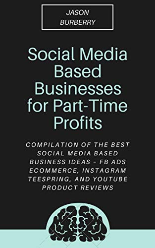 Social Media Based Businesses for Part-Time Profits: Compilation of the Best Social Media Based Business Ideas – FB Ads Ecommerce, Instagram Teespring, and YouTube Product Reviews (English Edition)
