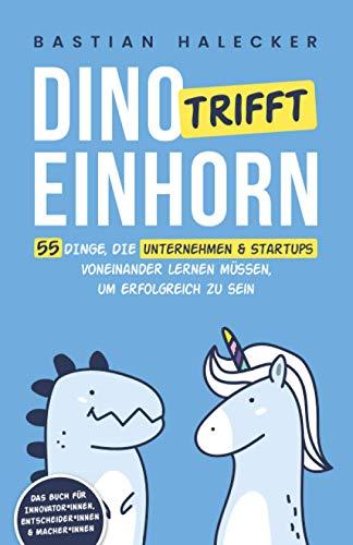 Dino trifft Einhorn: 55 Dinge, die Unternehmen und Startups voneinander lernen müssen, um erfolgreich zu sein