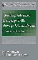 Teaching Advanced Language Skills t hrough Global Debate: Theory and Practice (Mastering Languages through Global Debate)