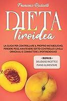 la dieta tiroidea: la guida per controllare il proprio metabolismo, perdere peso, mantenere sotto controllo i livelli ormonali e combattere l'ipertiroidismo