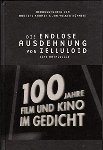 Die endlose Ausdehnung von Zelluloid: 100 Jahre Film und Kino im Gedicht: 100 Jahre Film und Kino im Gedicht. Eine Anthologie