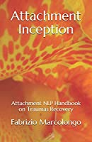 Attachment Inception: Attachment NLP Handbook on Traumas Recovery (Nlp Secrets)