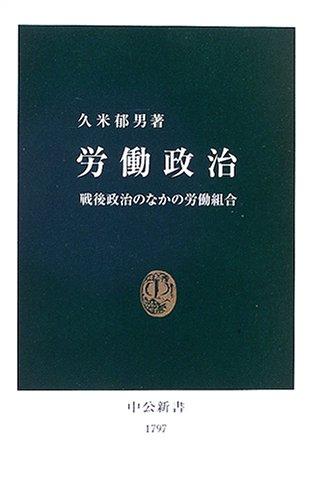 労働政治ー戦後政治のなかの労働組合 (中公新書 (1797))