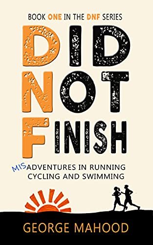 Did Not Finish: Misadventures in Running, Cycling and Swimming (DNF Series Book 1)