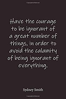 Have the courage to be ignorant of a great number of things, in order to avoid the calamity of being ignorant of everythin...
