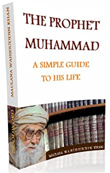THE PROPHET MUHAMMAD - A SIMPLE GUIDE TO HIS LIFE: A SIMPLE GUIDE TO HIS LIFE by [Maulana Wahiddudin Khan, Dr. Farida Khanam]