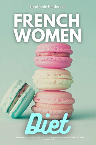 French Women Diet: A Beginner's 3-Week Step-by-Step Guide for Weight Loss with Recipes and a Meal Plan