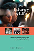 The Liturgy of Life: The Interrelationship of Sunday Eucharist and Everyday Worship Practices