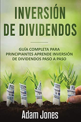 Inversión de Dividendos: Guía completa para principiantes Aprende inversión de dividendos  Paso a paso (libro en Español/Dividend Investing Spanish book version)