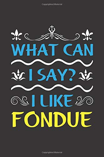 What Can I Say? I Like Fondue: Funny Lined Journal Notebook For Food Lovers Who Loves Fondue