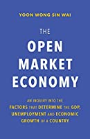 The Open Market Economy: An Inquiry into the Factors that Determine the GDP, Unemployment and Economic Growth of a Country